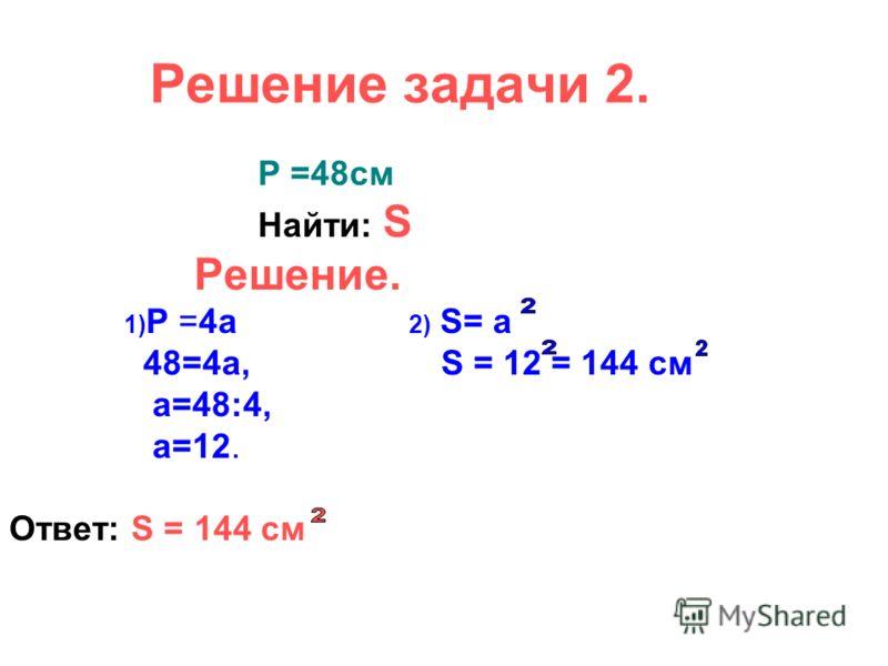 Решение задачи 2. Р =48см Найти: S Решение. 1) Р =4а 2) S= а 48=4а, S = 12 = 144 см а=48:4, а=12. Ответ: S = 144 см