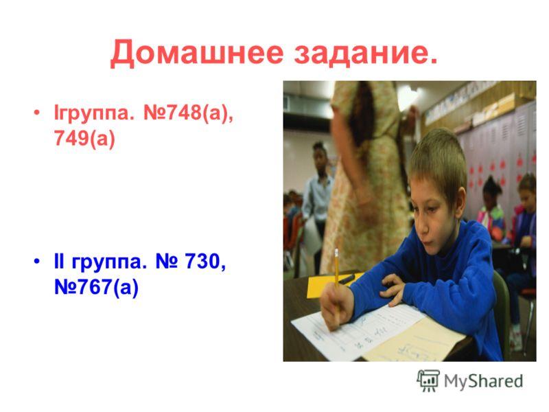 Домашнее задание. Iгруппа. 748(а), 749(а) II группа. 730, 767(а)