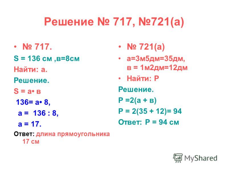 Решение 717, 721(а) 717. S = 136 cм,в=8см Найти: а. Решение. S = а в 136= а 8, а = 136 : 8, а = 17. Ответ: длина прямоугольника 17 см 721(а) а=3м5дм=35дм, в = 1м2дм=12дм Найти: Р Решение. Р =2(а + в) Р = 2(35 + 12)= 94 Ответ: Р = 94 см