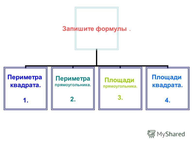 Запишите формулы. Периметра квадрата. 1. Периметра прямоугольника. 2. Площади прямоугольника. 3. Площади квадрата. 4.