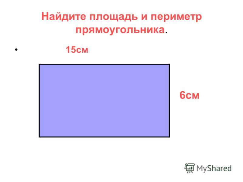 Найдите площадь и периметр прямоугольника. 15см 6см