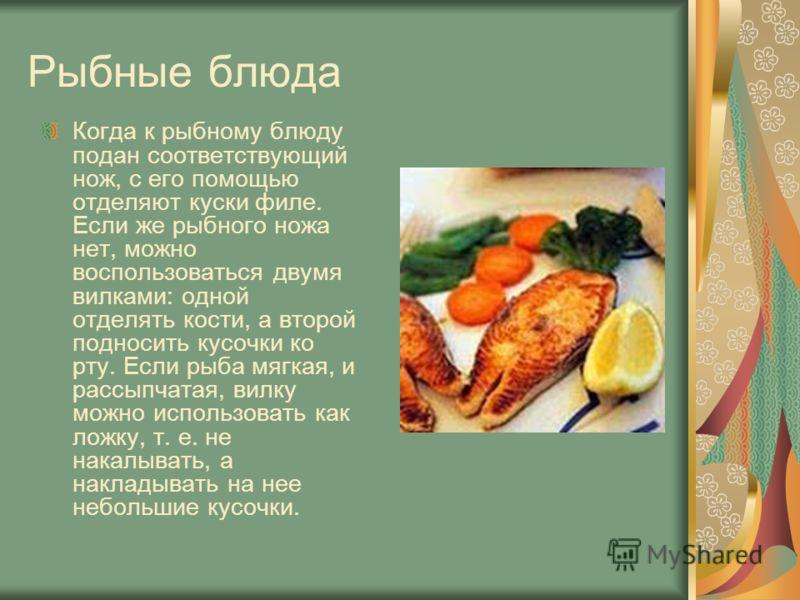 Рыбные блюда Когда к рыбному блюду подан соответствующий нож, с его помощью отделяют куски филе. Если же рыбного ножа нет, можно воспользоваться двумя вилками: одной отделять кости, а второй подносить кусочки ко рту. Если рыба мягкая, и рассыпчатая,
