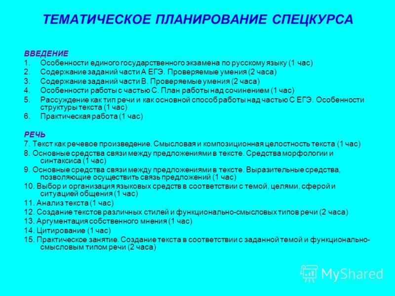 ТЕМАТИЧЕСКОЕ ПЛАНИРОВАНИЕ СПЕЦКУРСА ВВЕДЕНИЕ 1.Особенности единого государственного экзамена по русскому языку (1 час) 2.Содержание заданий части А ЕГЭ. Проверяемые умения (2 часа) 3.Содержание заданий части В. Проверяемые умения (2 часа) 4.Особеннос