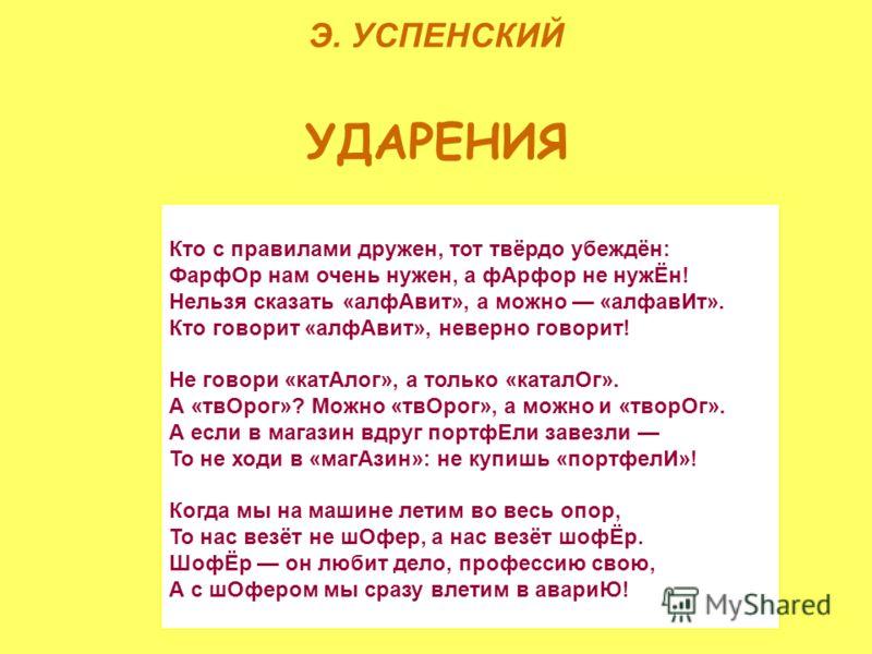 Э. УСПЕНСКИЙ УДАРЕНИЯ Кто с правилами дружен, тот твёрдо убеждён: ФарфОр нам очень нужен, а фАрфор не нужЁн! Нельзя сказать «алфАвит», а можно «алфавИт». Кто говорит «алфАвит», неверно говорит! Не говори «катАлог», а только «каталОг». А «твОрог»? Мож