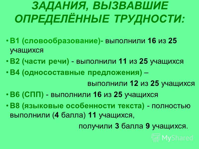 ЗАДАНИЯ, ВЫЗВАВШИЕ ОПРЕДЕЛЁННЫЕ ТРУДНОСТИ: В1 (словообразование)- выполнили 16 из 25 учащихся В2 (части речи) - выполнили 11 из 25 учащихся В4 (односоставные предложения) – выполнили 12 из 25 учащихся В6 (СПП) - выполнили 16 из 25 учащихся В8 (языков