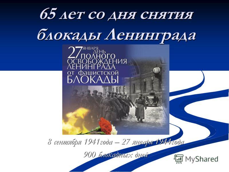 65 лет со дня снятия блокады Ленинграда 8 сентября 1941года – 27 января 1944года 900 блокадных дней
