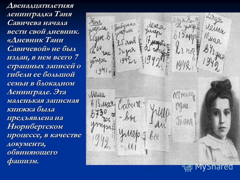 Двенадцатилетняя ленинградка Таня Савичева начала вести свой дневник. «Дневник Тани Савичевой» не был издан, в нем всего 7 страшных записей о гибели ее большой семьи в блокадном Ленинграде. Эта маленькая записная книжка была предъявлена на Нюрнбергск