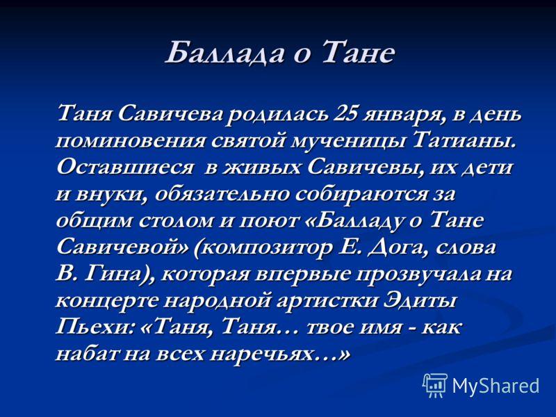Баллада о Тане Таня Савичева родилась 25 января, в день поминовения святой мученицы Татианы. Оставшиеся в живых Савичевы, их дети и внуки, обязательно собираются за общим столом и поют «Балладу о Тане Савичевой» (композитор Е. Дога, слова В. Гина), к