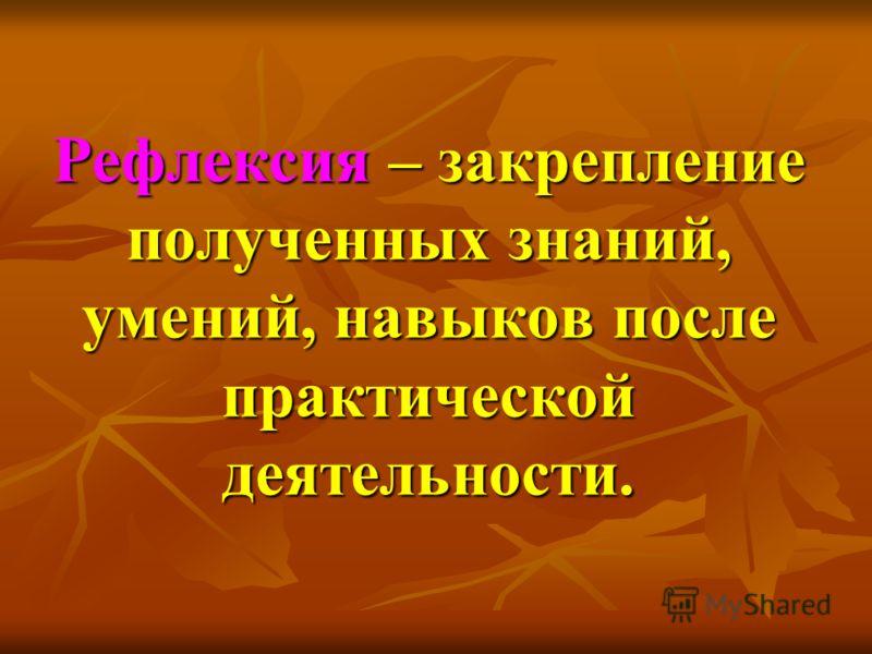 Рефлексия – закрепление полученных знаний, умений, навыков после практической деятельности.