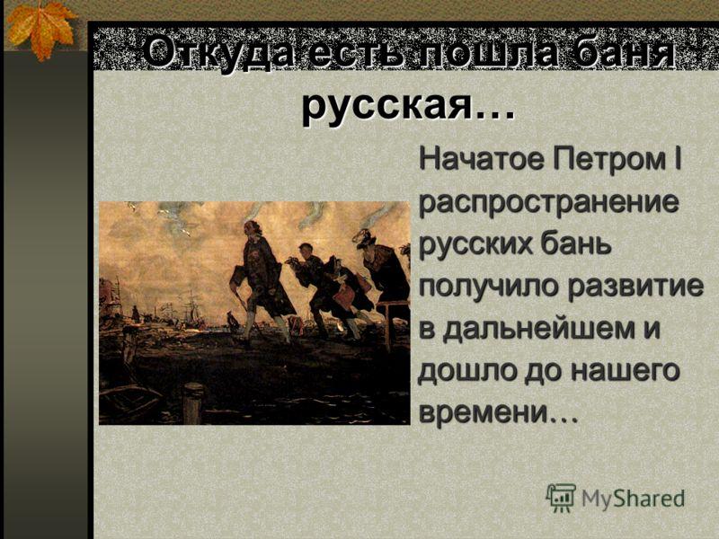 Откуда есть пошла баня русская… Начатое Петром I распространение русских бань получило развитие в дальнейшем и дошло до нашего времени…