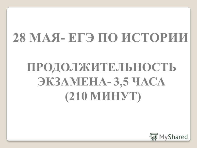 28 МАЯ- ЕГЭ ПО ИСТОРИИ ПРОДОЛЖИТЕЛЬНОСТЬ ЭКЗАМЕНА- 3,5 ЧАСА (210 МИНУТ)