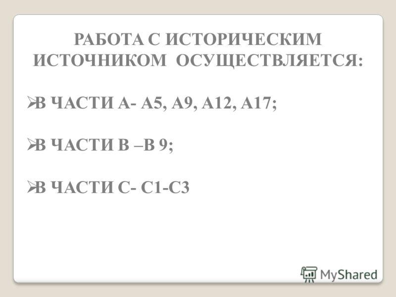 РАБОТА С ИСТОРИЧЕСКИМ ИСТОЧНИКОМ ОСУЩЕСТВЛЯЕТСЯ: В ЧАСТИ А- А5, А9, А12, А17; В ЧАСТИ В –В 9; В ЧАСТИ С- С1-С3