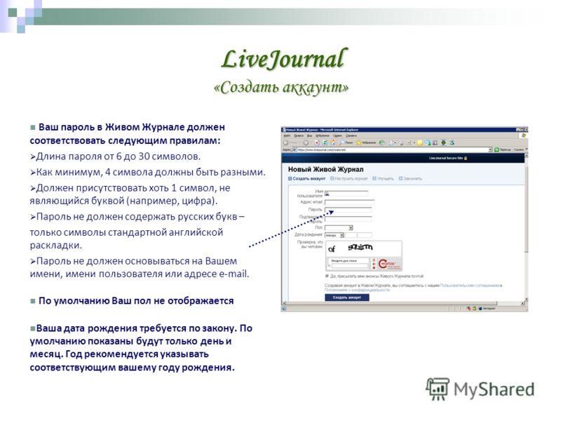LiveJournal «Создать аккаунт» Ваш пароль в Живом Журнале должен соответствовать следующим правилам: Длина пароля от 6 до 30 символов. Как минимум, 4 символа должны быть разными. Должен присутствовать хоть 1 символ, не являющийся буквой (например, циф