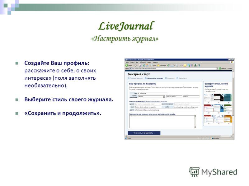 LiveJournal «Настроить журнал» Создайте Ваш профиль: расскажите о себе, о своих интересах (поля заполнять необязательно). Выберите стиль своего журнала. «Сохранить и продолжить».