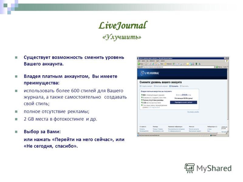 LiveJournal «Улучшить» Существует возможность сменить уровень Вашего аккаунта. Владея платным аккаунтом, Вы имеете преимущества: использовать более 600 стилей для Вашего журнала, а также самостоятельно создавать свой стиль; полное отсутствие рекламы;