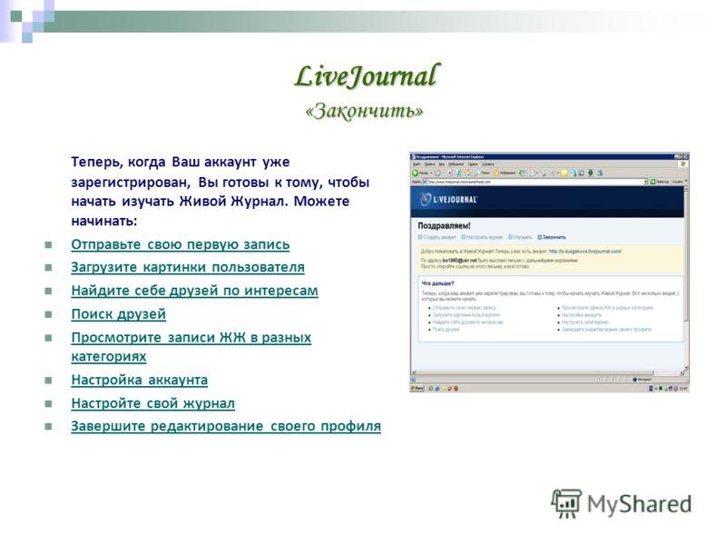 LiveJournal «Закончить» Теперь, когда Ваш аккаунт уже зарегистрирован, Вы готовы к тому, чтобы начать изучать Живой Журнал. Можете начинать: Отправьте свою первую запись Загрузите картинки пользователя Найдите себе друзей по интересам Поиск друзей Пр