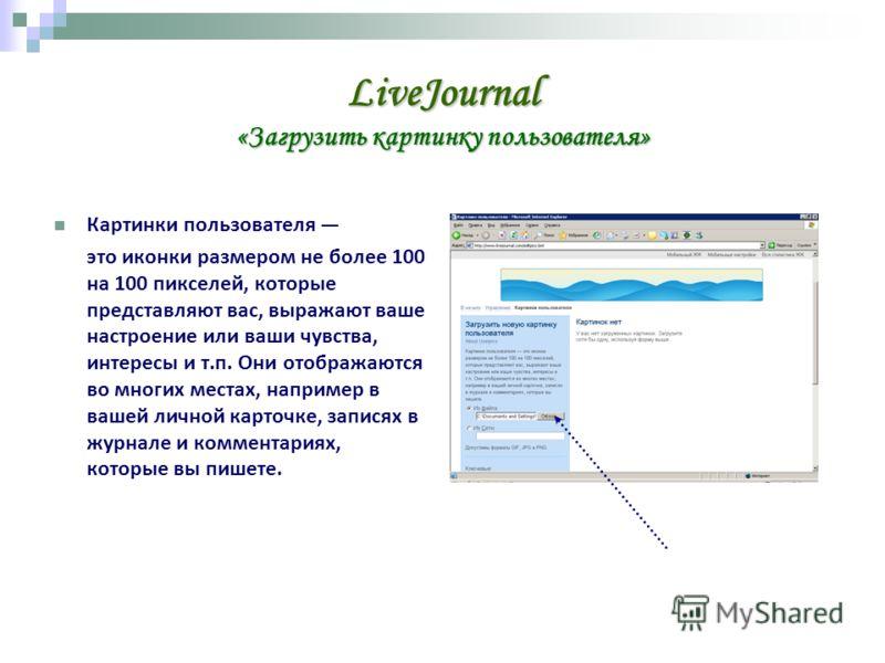LiveJournal «Загрузить картинку пользователя» Картинки пользователя это иконки размером не более 100 на 100 пикселей, которые представляют вас, выражают ваше настроение или ваши чувства, интересы и т.п. Они отображаются во многих местах, например в в