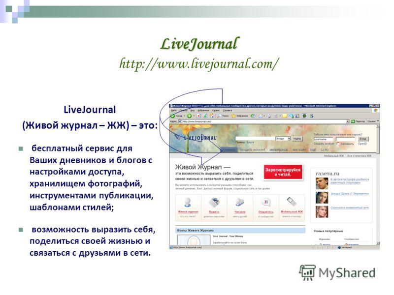 LiveJournal LiveJournal http://www.livejournal.com/ LiveJournal (Живой журнал – ЖЖ) – это: бесплатный сервис для Ваших дневников и блогов с настройками доступа, хранилищем фотографий, инструментами публикации, шаблонами стилей; возможность выразить с
