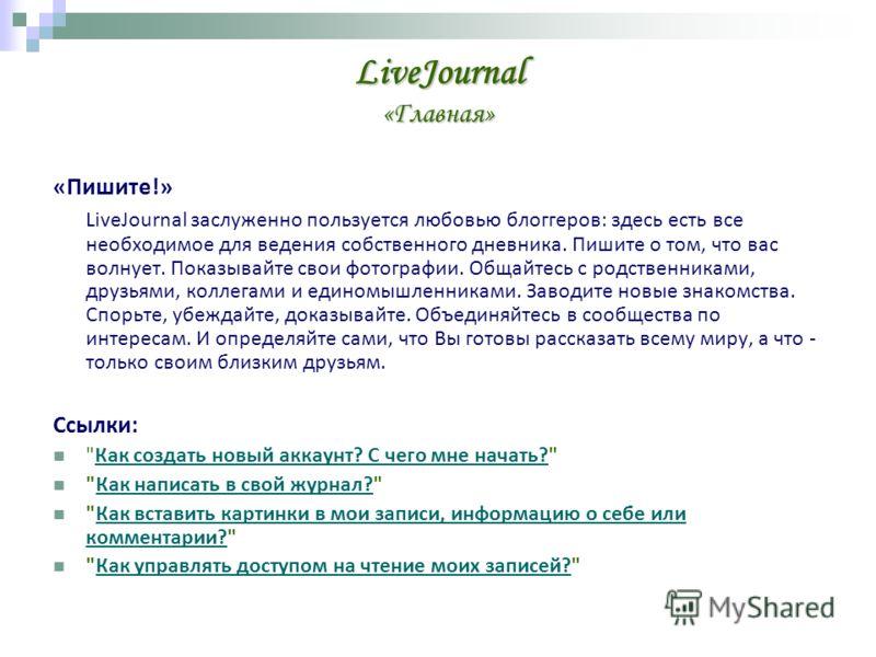 LiveJournal «Главная» «Пишите!» LiveJournal заслуженно пользуется любовью блоггеров: здесь есть все необходимое для ведения собственного дневника. Пишите о том, что вас волнует. Показывайте свои фотографии. Общайтесь с родственниками, друзьями, колле
