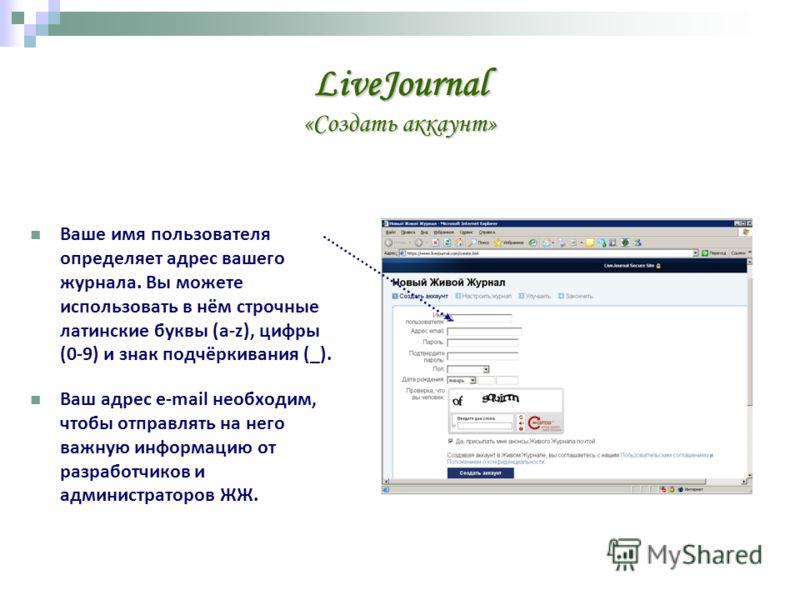 LiveJournal «Создать аккаунт» Ваше имя пользователя определяет адрес вашего журнала. Вы можете использовать в нём строчные латинские буквы (a-z), цифры (0-9) и знак подчёркивания (_). Ваш адрес e-mail необходим, чтобы отправлять на него важную информ