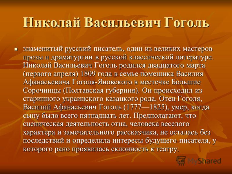 Николай Васильевич Гоголь знаменитый русский писатель, один из великих мастеров прозы и драматургии в русской классической литературе. Николай Васильевич Гоголь родился двадцатого марта (первого апреля) 1809 года в семье помещика Василия Афанасьевича