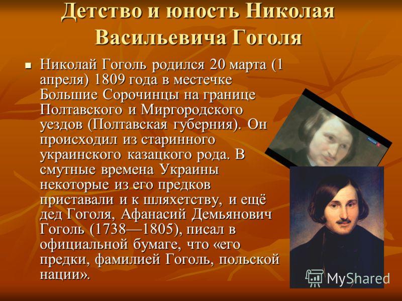 Детство и юность Николая Васильевича Гоголя Николай Гоголь родился 20 марта (1 апреля) 1809 года в местечке Большие Сорочинцы на границе Полтавского и Миргородского уездов (Полтавская губерния). Он происходил из старинного украинского казацкого рода.