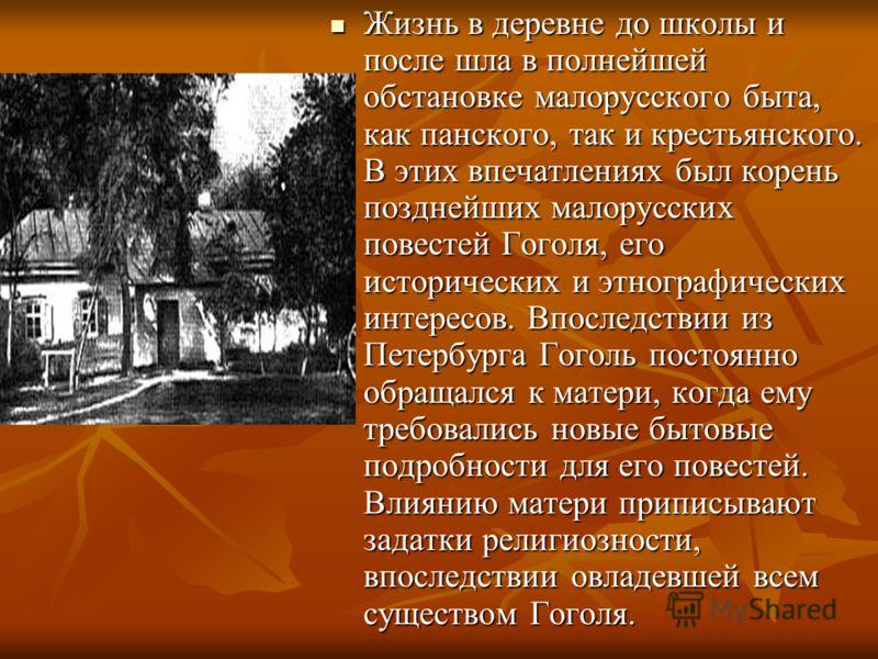 Жизнь в деревне до школы и после шла в полнейшей обстановке малорусского быта, как панского, так и крестьянского. В этих впечатлениях был корень позднейших малорусских повестей Гоголя, его исторических и этнографических интересов. Впоследствии из Пет