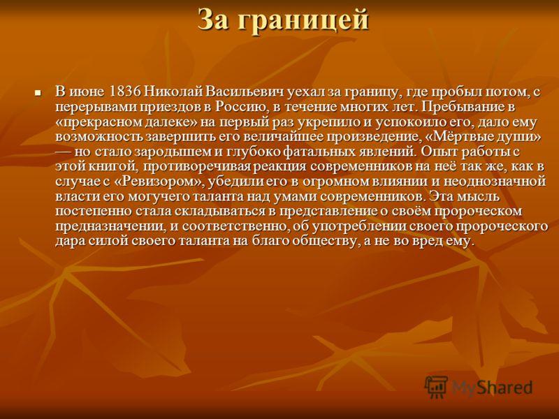 За границей В июне 1836 Николай Васильевич уехал за границу, где пробыл потом, с перерывами приездов в Россию, в течение многих лет. Пребывание в «прекрасном далеке» на первый раз укрепило и успокоило его, дало ему возможность завершить его величайше