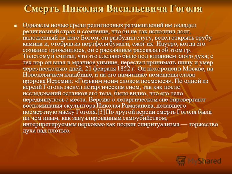 Смерть Николая Васильевича Гоголя Однажды ночью среди религиозных размышлений им овладел религиозный страх и сомнение, что он не так исполнил долг, наложенный на него Богом; он разбудил слугу, велел открыть трубу камина и, отобрав из портфеля бумаги,