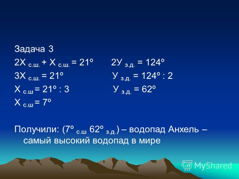 Задача 3 2Х с.ш. + Х с.ш. = 21º 2У з.д. = 124º 3Х с.ш. = 21º У з.д. = 124º : 2 Х с.ш = 21º : 3 У з.д. = 62º Х с.ш = 7º Получили: (7º с.ш 62º з.д. ) – водопад Анхель – самый высокий водопад в мире