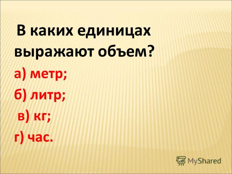 В каких единицах выражают объем? а) метр; б) литр; в) кг; г) час.