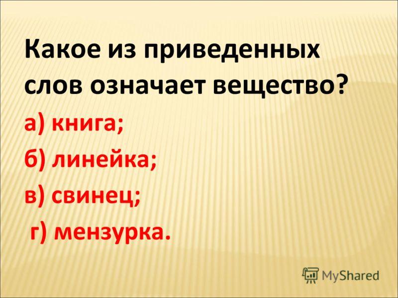 Какое из приведенных слов означает вещество? а) книга; б) линейка; в) свинец; г) мензурка.