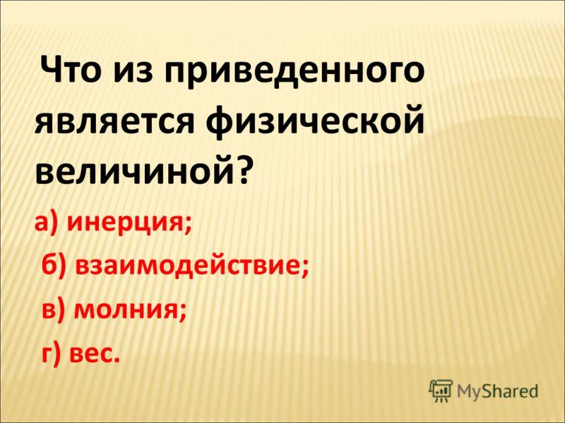 Что из приведенного является физической величиной? а) инерция; б) взаимодействие; в) молния; г) вес.