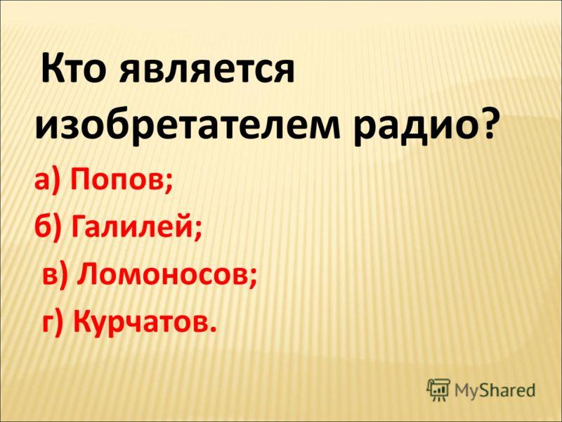 Кто является изобретателем радио? а) Попов; б) Галилей; в) Ломоносов; г) Курчатов.