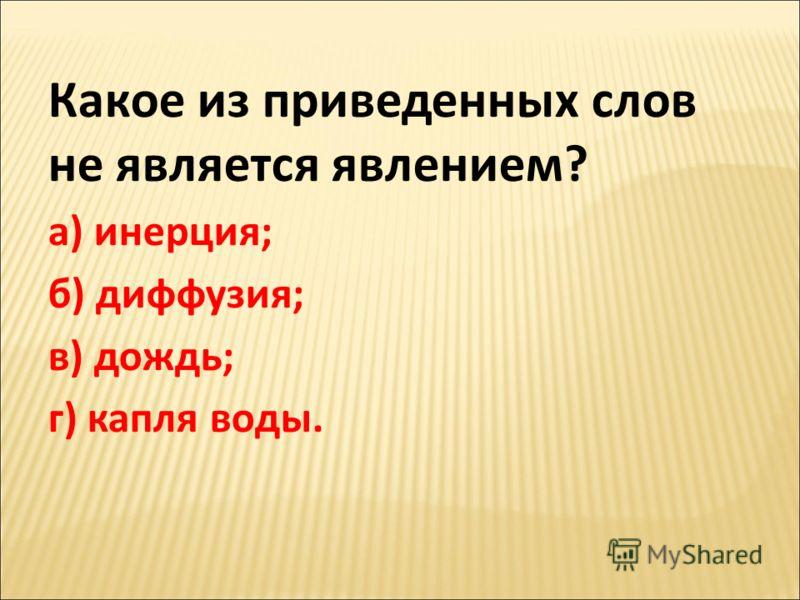 Какое из приведенных слов не является явлением? а) инерция; б) диффузия; в) дождь; г) капля воды.