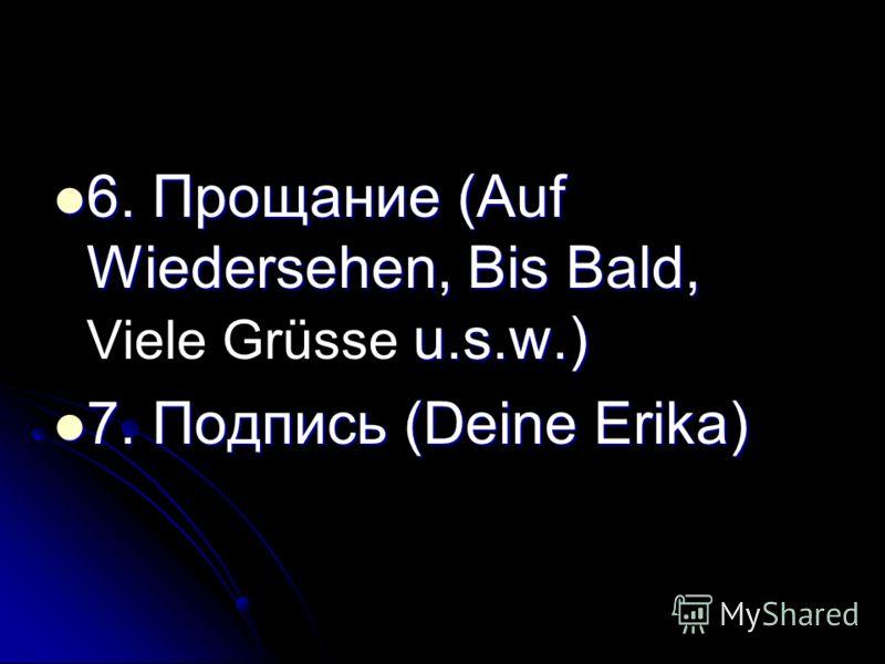 6. Прощание (Auf Wiedersehen, Bis Bald, u.s.w.) 6. Прощание (Auf Wiedersehen, Bis Bald, Viele Grüsse u.s.w.) 7. Подпись (Deine Erika) 7. Подпись (Deine Erika)