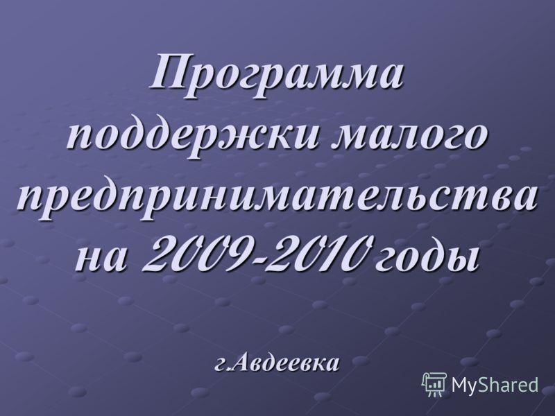 Программа поддержки малого предпринимательства на 2009-2010 годы г. Авдеевка