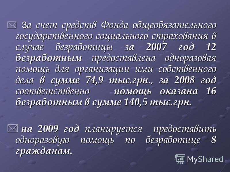 З а счет средств Фонда общеобязательного государственного социального страхования в случае безработицы за 2007 год 12 безработным предоставлена одноразовая помощь для организации ими собственного дела в сумме 74,9 тыс.грн., за 2008 год соответственно