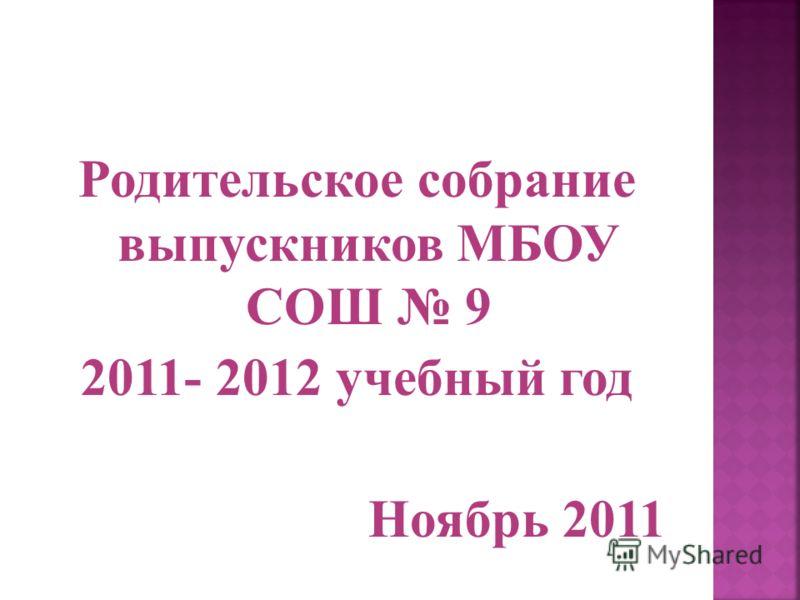 Родительское собрание выпускников МБОУ СОШ 9 2011- 2012 учебный год Ноябрь 2011