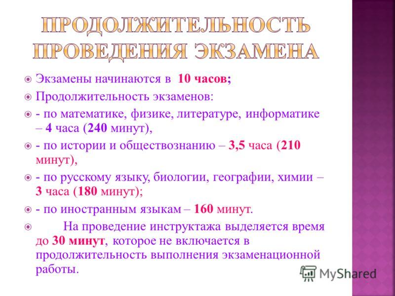 Экзамены начинаются в 10 часов; Продолжительность экзаменов: - по математике, физике, литературе, информатике – 4 часа (240 минут), - по истории и обществознанию – 3,5 часа (210 минут), - по русскому языку, биологии, географии, химии – 3 часа (180 ми
