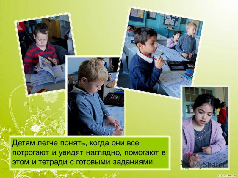 Детям легче понять, когда они все потрогают и увидят наглядно, помогают в этом и тетради с готовыми заданиями.