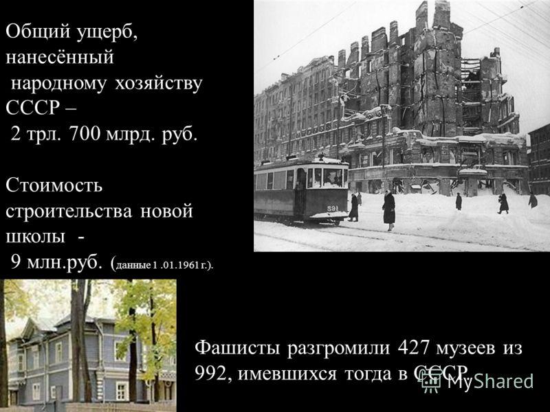 Общий ущерб, нанесённый народному хозяйству СССР – 2 трл. 700 млрд. руб. Стоимость строительства новой школы - 9 млн.руб. ( данные 1.01.1961 г.). Фашисты разгромили 427 музеев из 992, имевшихся тогда в СССР.