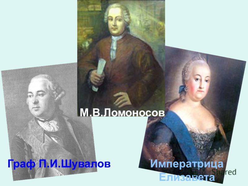 Граф П.И.ШуваловИмператрица Елизавета М.В.Ломоносов