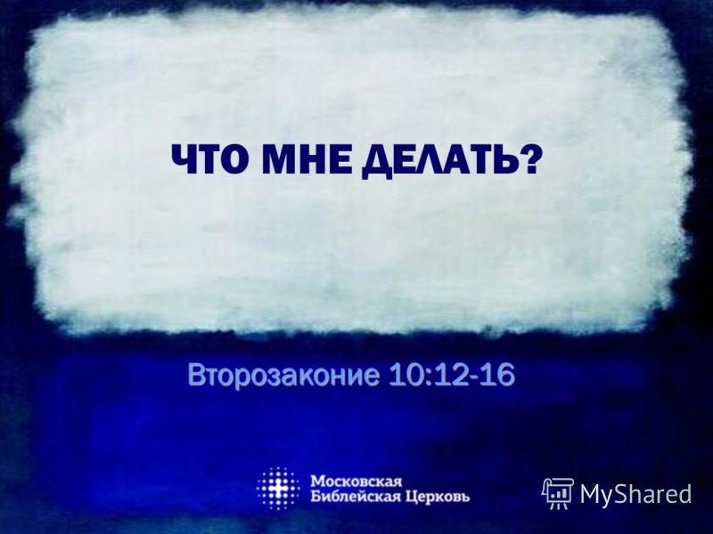 ЧТО МНЕ ДЕЛАТЬ? Второзаконие 10:12-16