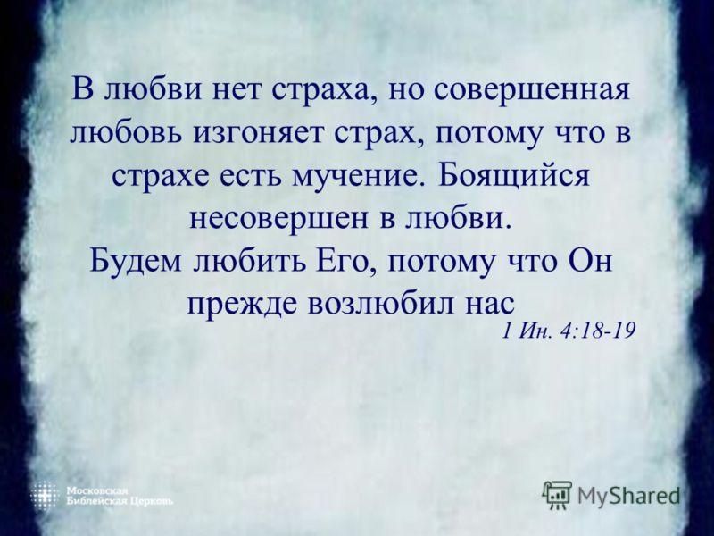В любви нет страха, но совершенная любовь изгоняет страх, потому что в страхе есть мучение. Боящийся несовершен в любви. Будем любить Его, потому что Он прежде возлюбил нас 1 Ин. 4:18-19