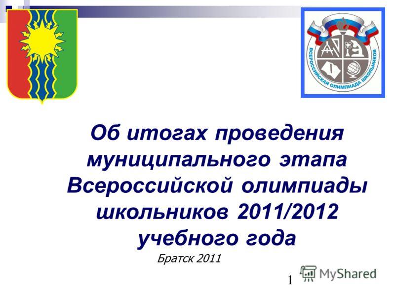 1 Об итогах проведения муниципального этапа Всероссийской олимпиады школьников 2011/2012 учебного года Братск 2011
