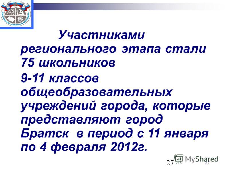 27 Участниками регионального этапа стали 75 школьников 9-11 классов общеобразовательных учреждений города, которые представляют город Братск в период с 11 января по 4 февраля 2012г.