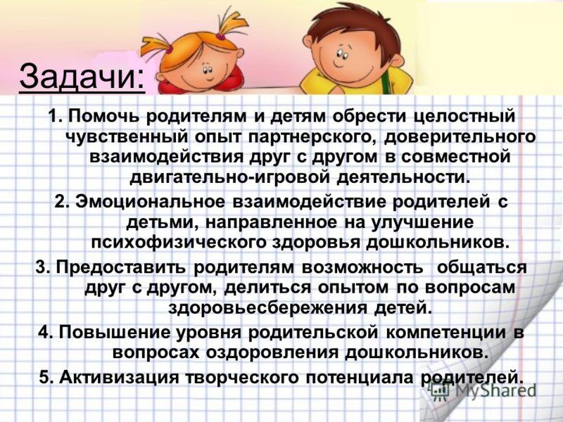 Задачи: 1. Помочь родителям и детям обрести целостный чувственный опыт партнерского, доверительного взаимодействия друг с другом в совместной двигательно-игровой деятельности. 2. Эмоциональное взаимодействие родителей с детьми, направленное на улучше