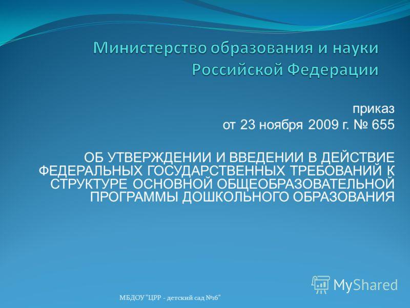 МБДОУ ЦРР - детский сад 16 приказ от 23 ноября 2009 г. 655 ОБ УТВЕРЖДЕНИИ И ВВЕДЕНИИ В ДЕЙСТВИЕ ФЕДЕРАЛЬНЫХ ГОСУДАРСТВЕННЫХ ТРЕБОВАНИЙ К СТРУКТУРЕ ОСНОВНОЙ ОБЩЕОБРАЗОВАТЕЛЬНОЙ ПРОГРАММЫ ДОШКОЛЬНОГО ОБРАЗОВАНИЯ