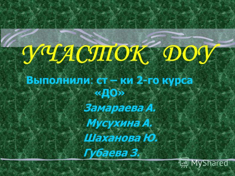 УЧАСТОК ДОУ Выполнили: ст – ки 2-го курса «ДО» Замараева А. Мусухина А. Шаханова Ю. Губаева З.